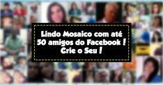 Mosaico com 50 amigos do Facebook! Crie o Seu!