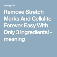 Remove Stretch Marks And Cellulite Forever Easy With Only 3 Ingredients! - mesning