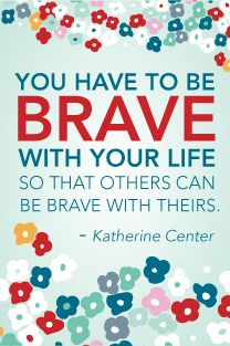 You have to be brave with your life so that others can be brave with theirs. katherine center