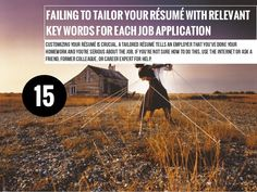 FAILINGTOTAILORYOURRÉSUMÉWITHRELEVANT  KEYWORDSFOREACHJOBAPPLICATION  Customizing your résumé is crucial. A tailored résumé tells an employer that you've done your  homework and you're serious about the job. If you're not sure how to do this, use the internet or ask a  friend, former colleague, or career expert for help.  15