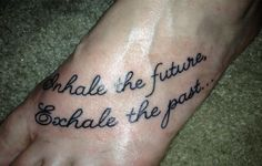 "My New Tattoo.  ""Inhale the future, Exhale the past..."""