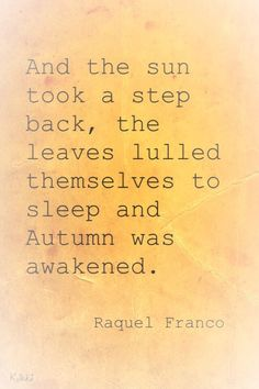 the Sun took a step back, the leaves lulled themselves to sleep and Autumn was awakened. -Raquel FrancoAnd the Sun took a step back, the leaves lulled themselves to sleep and Autumn was awakened. Great Quotes, Me Quotes, Inspirational Quotes, Fall Quotes, Autumn Quotes Cozy, Fall Poems, Qoutes, Fall Inspiration, Happy Fall Y'all