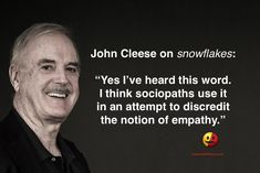 """John Cleese on 'Snowflakes', """"Yes I've heard this word. I think sociopaths use it in an attempt to discredit the notion of empathy. The Victim, Great Quotes, Awesome Quotes, Inspirational Quotes, Thought Provoking, True Stories, Wise Words, Just In Case, Philosophy"""