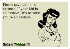 Please save the lame  excuses. If your kid is  an asshole, It's because  you're an asshole.