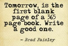 Tomorrow, is the first blank page of a 365 page book. Write a good one.