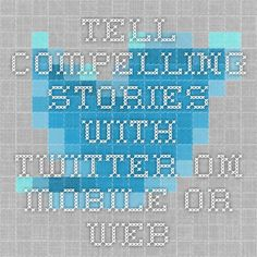 Tell compelling stories with Twitter on mobile or web