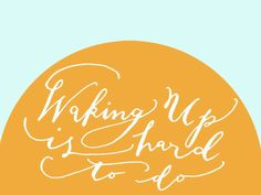Day 62: Waking up is hard to do. (handlettering by Kelly Cummings)