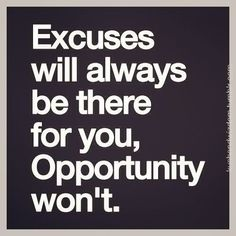 Don't let your excuses stop you from doing what you want. Get out there and try until you succeed!