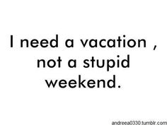 I Need This And Deserve It Dont Another Work Filled Or Lonely Weekendi Some Stupid Vacation