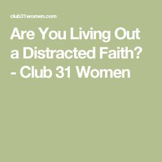 Are You Living Out a Distracted Faith? - Club 31 Women