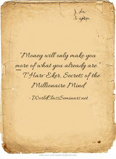 """Money will only make you more of what you already are."" ― T. Harv Eker, Secrets of the Millionaire Mind"