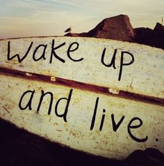 honestly wake up and live try new things ...create a bucket list