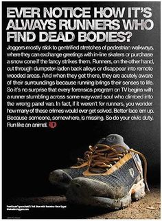 Hilarious! I've been taking Derek on some wild rides around our trails lately so this hits home. Just today I spotted a naked man looking out his back window...no dead body, but still interesting. With running, there is always a new adventure.
