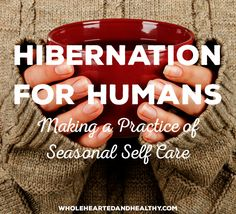 Hibernation for Humans: Making a Practice of Seasonal Self-Care | Wholehearted & Healthy