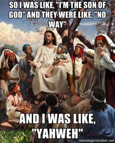 "Jesus is not Yahweh but this is still funny. Storytime Jesus: ""So I Was Like, 'I'm the Son of God' and they were like, 'No way' and I was like, 'YahWeh.'"""
