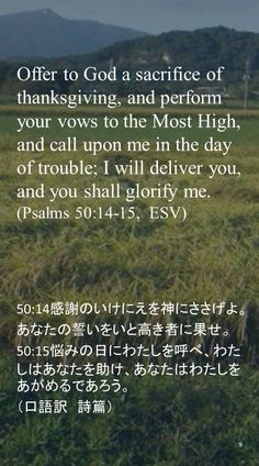 Offer to God a sacrifice of thanksgiving, and perform your vows to the Most High, and call upon me in the day of trouble; I will deliver you, and you shall glorify me.(Psalms 50:14-15,  ESV)50:14感謝のいけにえを神にささげよ。 あなたの誓いをいと高き者に果せ。 50:15悩みの日にわたしを呼べ、わたしはあなたを助け、あなたはわたしをあがめるであろう。 (口語訳 詩篇)