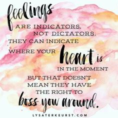 Feelings are only indicators, not dictators...