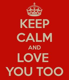 KEEP CALM AND LOVE  YOU TOO