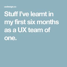 Stuff I've learnt in my first six months as a UX team of one.