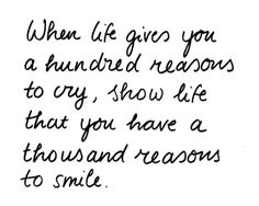 When life gives you a hundred reasons to cry, show life that you have a thousand reasons to smile. :)