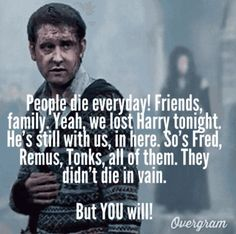 """""""People die every day! Friends, family. Yeah, we lost Harry tonight. He's still with us, in here. So's Fred, Remus, Tonks, all of them. They didn't die in vain. But YOU will!"""" — Neville Longbottom (Harry Potter and the Deathly Hallows)"""