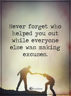 Never forget who helped you out while everyone else was making excuses.  #powerofpositivity #positivewords  #positivethinking #inspirationalquote #motivationalquotes #quotes #life #love #help #excuses