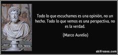 """... """"Todo lo que escuchamos es una opinión, no un hecho. Todo lo que vemos es una perspectiva, no es la verdad """". Marco Aurelio."""