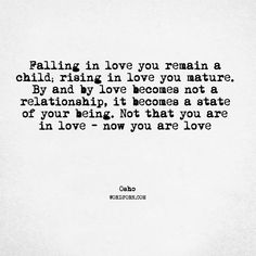 """Follow the creator of WordPorn.com: https://www.instagram.com/spiz.11/ """"Falling in love you remain a child; rising in love you mature. By and by love becomes not a relationship, it becomes a state of your being. Not that you are in love - now you are love"""" - Osho #Osho #love #wordporn #words #quote #quotes #love #quoteoftheday #instadaily #quotesdaily #quotestolifeby #quotes4life #quotestags #wordsofwisdom #wordoftheyear #wordoftheday #wordart #wordsmith #wordlover #wordpower #word"""