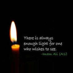 """There is always enough light for one who wishes to see."" -Imam Ali (AS)"