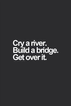 Life Turned Upside Down: Cry a river. Build a bridge. Get over it.