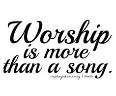 Worship is more than a song.