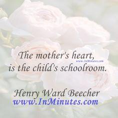 The mother's heart is the child's schoolroom.  Henry Ward Beecher