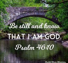 "He says, ""Be still, and know that I am God; I will be exalted among the nations, I will be exalted in the earth."" - Psalm 46:10 NIV"