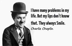 I have many problems in my life. But my lips don't know that. They always smile. ~ Charlie Chaplin