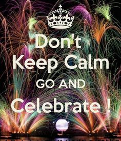 Don't  Keep Calm GO AND Celebrate !