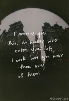 I promise you this. No matter who enters your life, I will love you more than any of them.