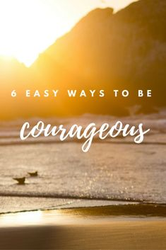 Step out of your comfort zone and into your life! Here are 6 Easy Ways to Be Courageous and live life with intention this year!