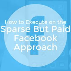 How to Execute on the Sparse But Paid Facebook Approach - Social Media Marketing