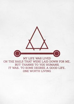 """""""My life was lived on the rails that were laid down for me. But thanks to you humans, it was, to some degree, a good life. One worth living."""" - Wrath"""