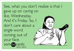See, what you don't realize is that I gave up on caring on like, Wednesday. And it's Friday. So, I don't care about a single word c.