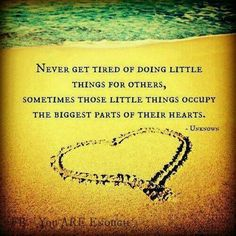 Never Get Tired Of Doing Little Things For Others Sometimes Those Little Things Occupy The Biggest Parts Of Their Hearts