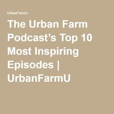 The Urban Farm Podcast's Top 10 Most Inspiring Episodes | UrbanFarmU