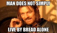 Man does not simply live by bread alone. -Catholic Memes