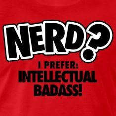 Nerd? I prefer: intellectual badass T-shirts