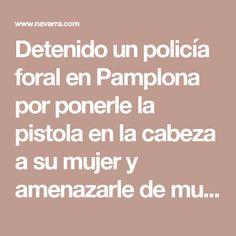 Detenido un policía foral en Pamplona por ponerle la pistola en la cabeza a su mujer y amenazarle de muerte - Sucesos - Navarra.com. Noticias de Navarra, Osasuna, Pamplona, deportes