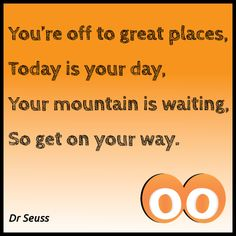 You're off to great places - Dr Seuss