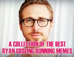 A Collection of the Best Ryan Gosling Running Memes. Need to post these around the house.