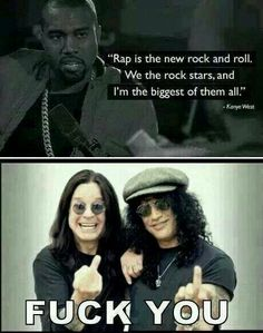 Fuck you Kanye and your wife's big fatass. Rockstars are Rockstars Rap will NEVER I mean never Take Over. Or be related to Rock N Roll at all. But not all rap is bad but just saying. Fucking disgusting and so wrong. Rock N Roll, Rock Rock, Live Rock, Good Music, My Music, Reggae Music, Music Background, Band Poster, Metal Meme
