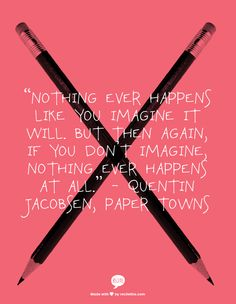 """""""Nothing ever happens like you imagine it will. But then again, if you don't imagine, nothing ever happens at all."""" - Quentin Jacobsen, Paper Towns"""