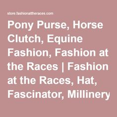 Pony Purse, Horse Clutch, Equine Fashion, Fashion at the Races | Fashion at the Races, Hat, Fascinator, Millinery, Kentucky Derby